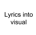 TURN LYRICS INTO A VISUAL SPECTACLE
